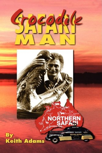 9781606935637: Crocodile Safari Man: My Tasmanian Childhood In The Great Depression & Over 50 Years Of Desert Safaries To The Gulf Of Carpentaria 1949-2003