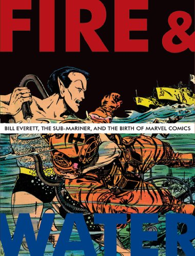 9781606991664: Fire and Water: Bill Everett, The Sub-Mariner, and the Birth of Marvel Comics