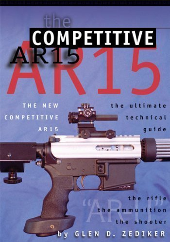 The New Competitive Ar15: The Ultimate Technical Guide: The Rifle, the Ammunition, the Shooter: ...