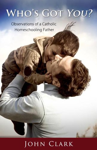 Who's Got You? Observations of a Catholic Homeschooling Father: John Clark