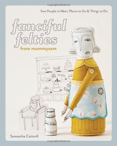 Fanciful Felties from Mummysam: Sew People to Meet, Places to Go & Things to Do (Stash Books): ...