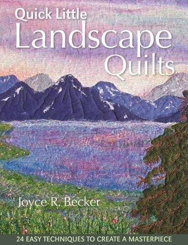 Quick Little Landscape Quilts: 24 Easy Techniques to Create a Materpiece: Becker, Joyce R.