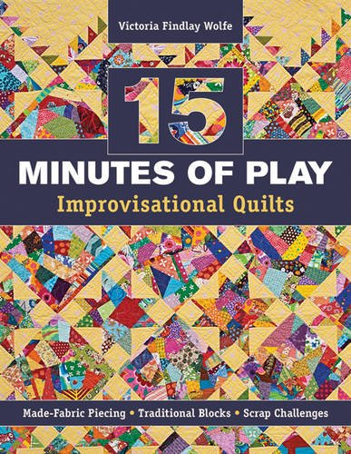 9781607055860: 15 Minutes of Play - Improvisational Quilts: Made-Fabric Piecing * Traditional Blocks * Scrap Challenges
