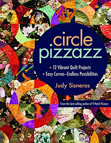 Circle Pizzazz: 12 Vibrant Quilt Projects · Easy Curves?Endless Possibilities