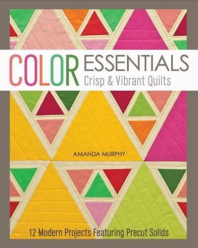 Color Essentials?Crisp & Vibrant Quilts: 12 Modern Projects Featuring Precut Solids