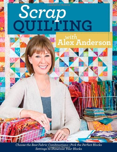 Scrap Quilting with Alex Anderson: Choose the Best Fabric Combinations  Pick the Perfect Blocks  Settings to Showcase Your Blocks (1607057557) by Anderson, Alex