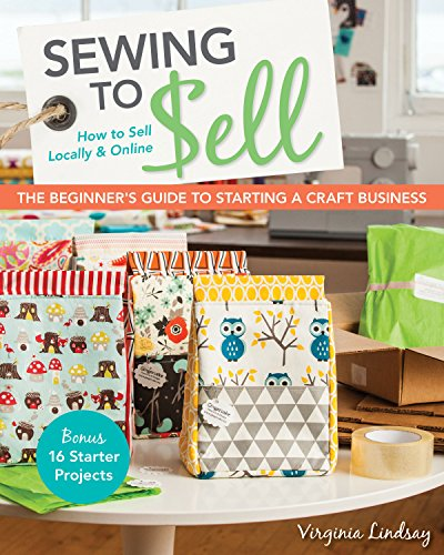 Sewing to Sell - The Beginner's Guide to Starting a Craft Business: Bonus - 16 Starter Projects...