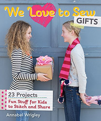 We Love to Sew Gifts: Fun Stuff for Kids to Stitch and Share: Wrigley, Annabel