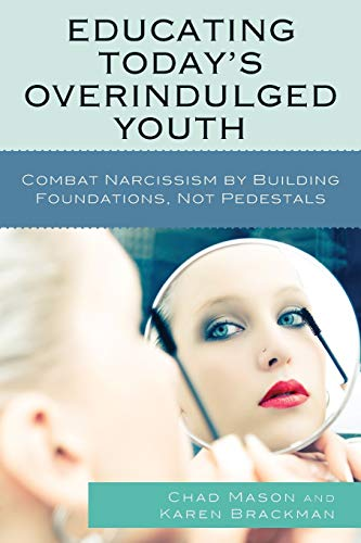 Educating Today's Overindulged Youth: Combat Narcissism by Building Foundations, Not Pedestals...