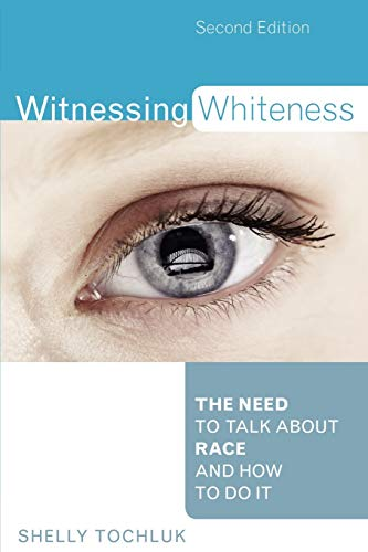 Witnessing Whiteness: The Need to Talk About Race and How to Do It Second Edition