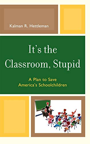 9781607095484: It's the Classroom, Stupid: A Plan to Save America's Schoolchildren (New Frontiers in Education)