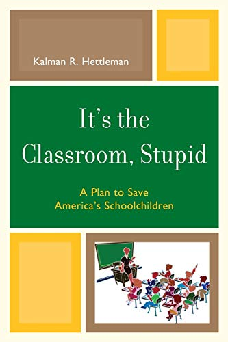 9781607095491: It's the Classroom, Stupid: A Plan to Save America's Schoolchildren (New Frontiers in Education)