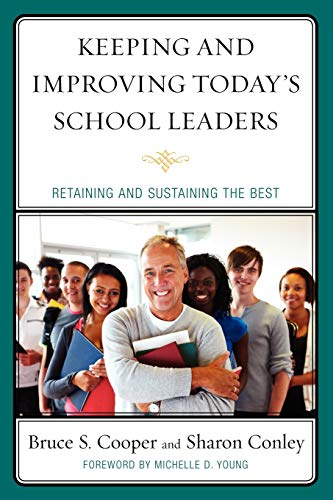 Keeping and Improving Todays School Leaders: Retaining and Sustaining the Best: Bruce S. Cooper