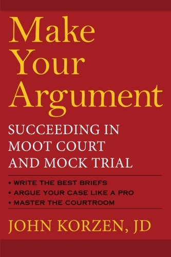 Make Your Argument: Succeeding in Moot Court and Mock Trial: Korzen, John