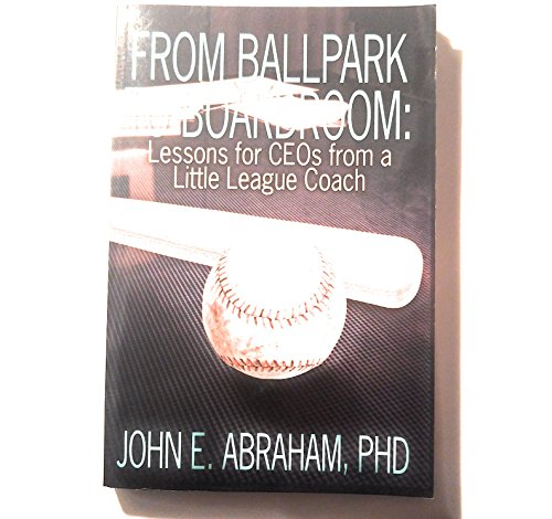 From Ballpark to Boardroom: Lessons for Ceo's: John E. Abraham