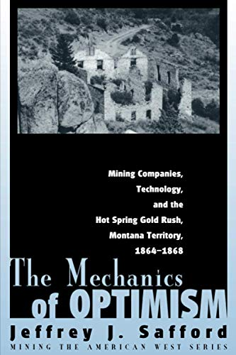 9781607321019: The Mechanics of Optimism: Mining Companies, Technology, and the Hot Spring Gold Rush, Montana Territory, 1864-1868 (Mining the American West)