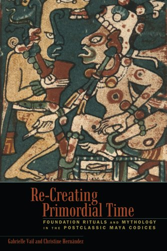 9781607322207: Re-Creating Primordial Time: Foundation Rituals and Mythology in the Postclassic Maya Codices