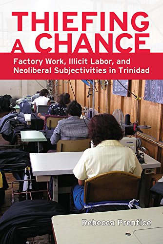Thiefing a Chance: Factory Work, Illicit Labor, and Neoliberal Subjectivities in Trinidad: Prentice...
