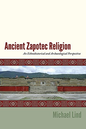 Ancient Zapotec Religion: An Ethnohistorical and Archaeological Perspective: Lind, Michael