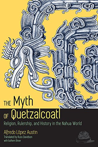 The Myth of Quetzalcoatl - Religion, Rulership, and History in the Nahua World: Austin, Alfredo L