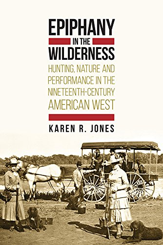 9781607323976: Epiphany in the Wilderness: Hunting, Nature, and Performance in the Nineteenth-Century American West
