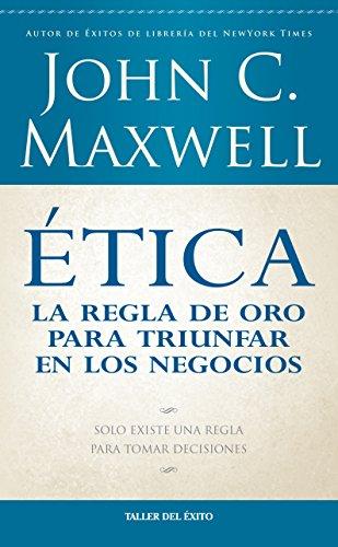 Etica: La Regla de Oro Para Triunfar: Maxwell, John C