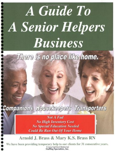 A Guide To A Senior Helpers Business: Arnold J. Brass & Mary K.S. Brass RN