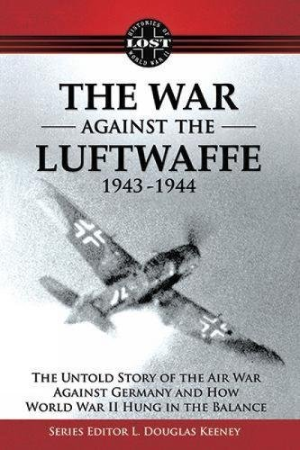 The War Against the Luftwaffe 1943-1944: The Untold Story (Lost Histories of WWII): Keeney, L ...