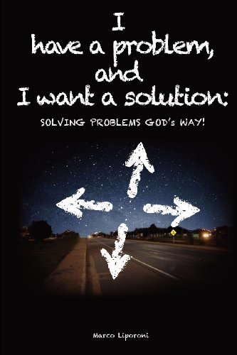 I Have a Problem, and I Want a Solution: Solving Problems God's Way!: Marco Liporoni