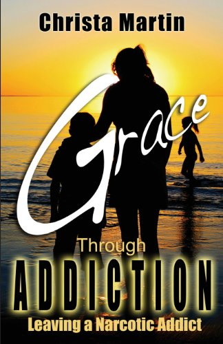 Grace Through Addiction: Leaving a Narcotic Addict: Martin, Christa