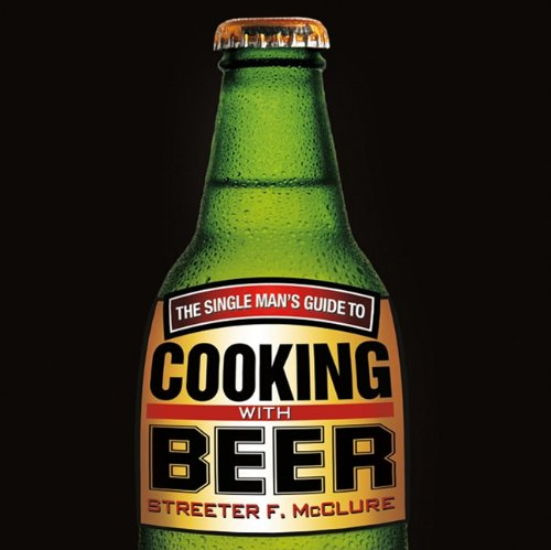 The Single Men's Guide to Cooking with Beer: McClure, Streeter F.
