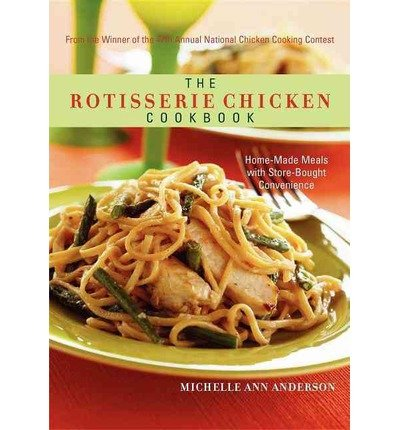 9781607513681: The Rotisserie Chicken Cookbook (Home-Made Meals with Store-Bought Convenience)