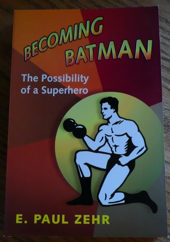 9781607519867: Becoming Batman: The Possibility of a Superhero by E. Paul Zehr (2008) Paperback