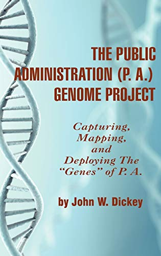 The Public Administration (P. A.) Genome Project: Capturing, Mapping, and Deploying the Genes of P....