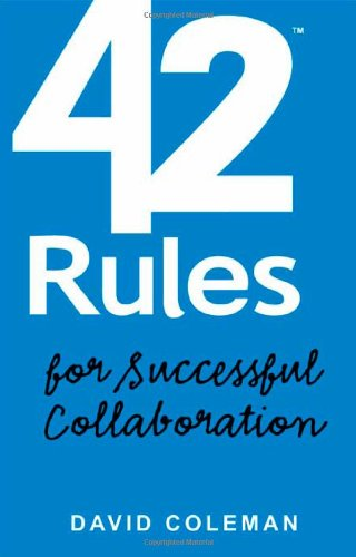 42 Rules for Successful Collaboration: A Practical approach to Working with People, Processes and ...