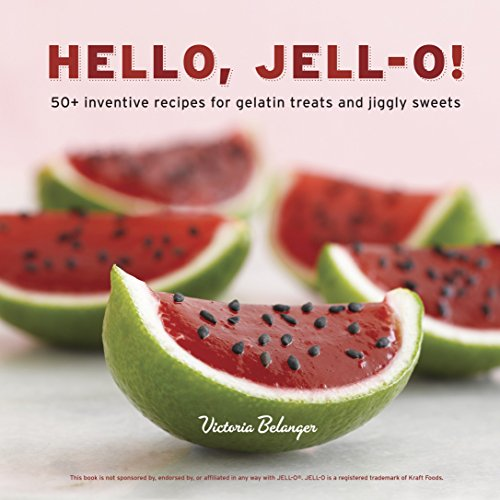 9781607741114: Hello, Jell-O!: 50+ Inventive Recipes for Gelatin Treats and Jiggly Sweets