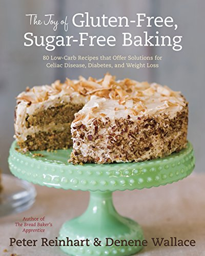 The Joy of Gluten-Free, Sugar-Free Baking: 80 Low-Carb Recipes that Offer Solutions for Celiac Disease, Diabetes, and Weight Loss (1607741164) by Peter Reinhart; Denene Wallace