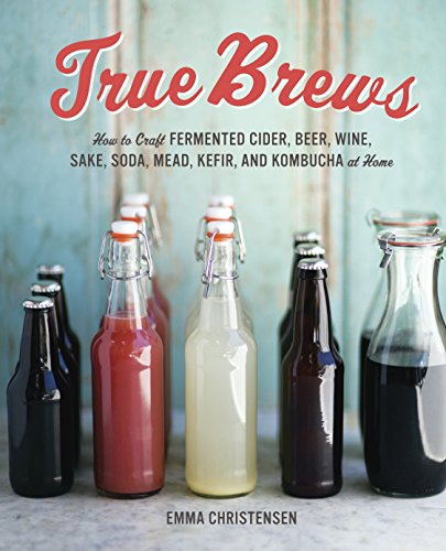 TRUE BREWS How to Craft FREMENTED CIDER, BEER, WINE, SAKE, SODA, MEAD, KEFIR, AND KOMBUCHA at Home