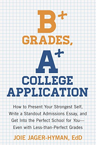 9781607743415: B+ Grades, A+ College Application: How to Present Your Strongest Self, Write a Standout Admissions Essay, and Get Into the Perfect School for You