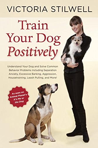 9781607744146: Train Your Dog Positively: Understand Your Dog and Solve Common Behavior Problems Including Separation Anxiety, Excessive Barking, Aggression, Ho