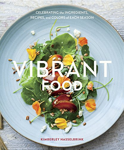 Vibrant Food Celebrating the Ingredients Recipes & Colors of Each Season