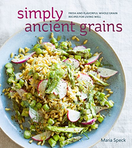 9781607745884: Simply Ancient Grains: Fresh and Flavorful Whole Grain Recipes for Living Well