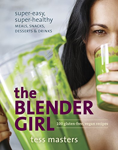 BLENDER GIRL: Super-Easy, Super-Healthy Meals, Snacks, Desserts & Drinks--100 Gluten-Free, Raw & ...