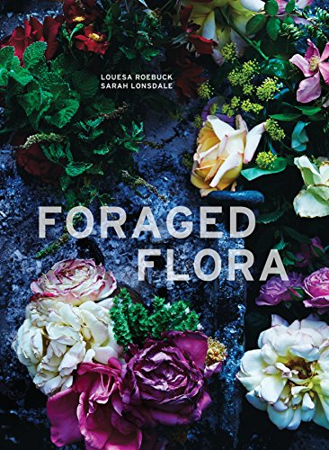 Foraged Flora: A Year of Gathering and Arranging Wild Plants and Flowers 9781607748601 A gorgeously photographed new take on flower arranging using local and foraged plants and flowers to create beautiful arrangements, with