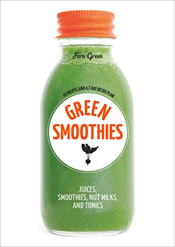 Green Smoothies: Recipes for Smoothies, Juices, Nut Milks, and Tonics to Detox, Lose Weight, and ...