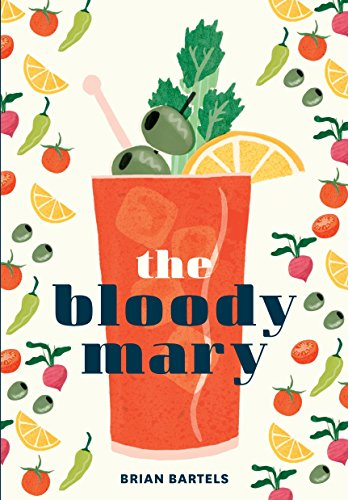 9781607749981: The Bloody Mary: The Lore and Legend of a Cocktail Classic, with Recipes for Brunch and Beyond