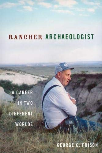 Rancher Archaeologist: A Career in Two Different Worlds: Frison, George
