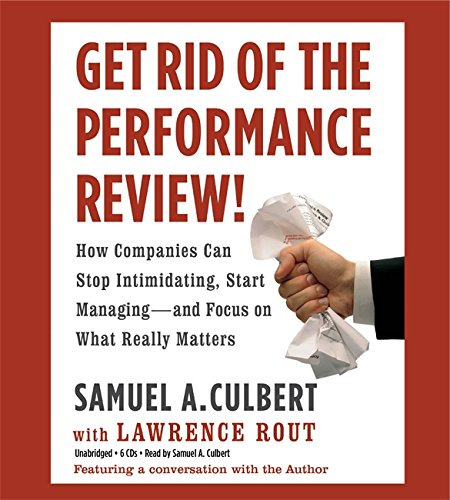 Get Rid of the Performance Review!: How Companies Can Stop Intimidating, Start Managing--and Focus ...