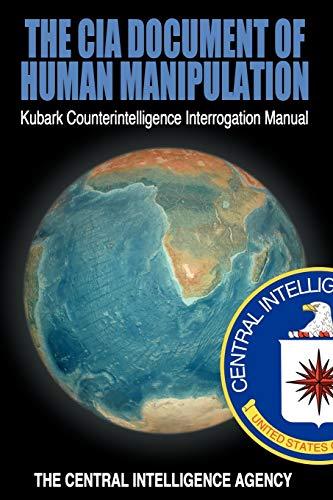 The CIA Document of Human Manipulation Kubark Counterintelligence Interrogation Manual: The Central...
