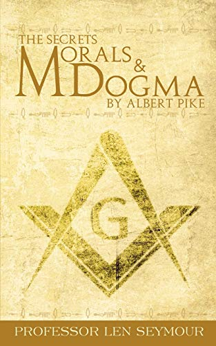 The Secrets of Morals and Dogma by Albert Pike: Len Seymour